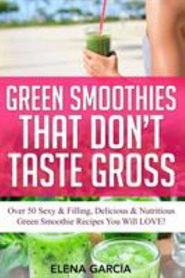 Green Smoothies That Don't Taste Gross: Over 50 Sexy & Filling, Delicious & Nutritious Green Smoothie Recipes You Will LOVE! by Elena Garcia