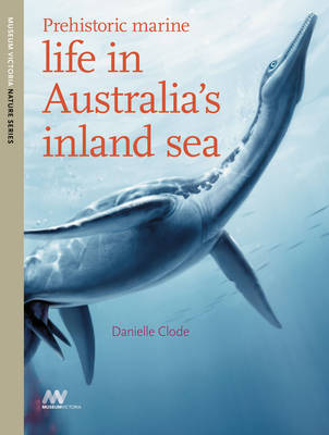 Prehistoric Marine Life in Australia's Inland Sea by Danielle Clode