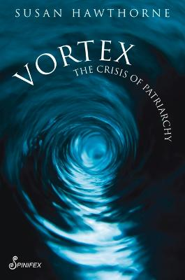 Vortex: The Crisis of Patriarchy by Susan Hawthorne
