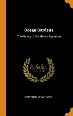 Ocean Gardens: The History of the Marine Aquarium by Henry Noel Humphreys