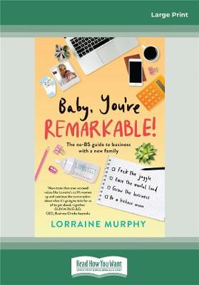Baby, You're Remarkable: The no-BS guide to business with a new family by Lorraine Murphy
