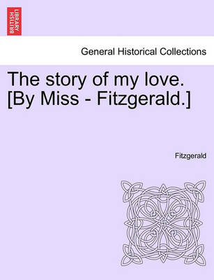 The Story of My Love. [By Miss - Fitzgerald.] by Fitzgerald, F.