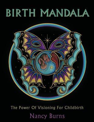 Birth Mandala: The Power Of Visioning For Childbirth by Nancy Burns