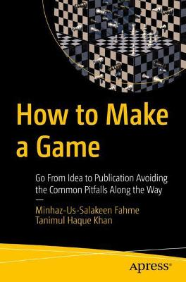 How to Make a Game: Go From Idea to Publication Avoiding the Common Pitfalls Along the Way by Minhaz-Us-Salakeen Fahme