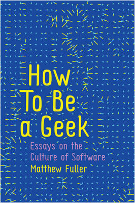 How to Be a Geek - Essays on Software Culture by Matthew Fuller