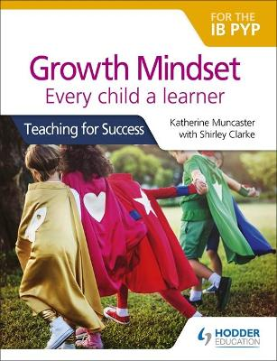 Growth Mindset for the IB PYP: Every child a learner: Teaching for Success by Katherine Muncaster