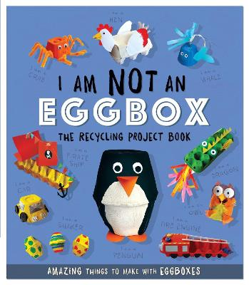 I Am Not An Eggbox - The Recycling Project Book: 10 Amazing Things to Make with Egg Boxes by Sara Stanford