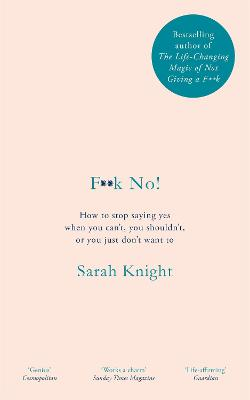 F**k No!: How to stop saying yes, when you can't, you shouldn't, or you just don't want to by Sarah Knight