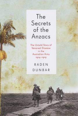 Secrets Of The Anzacs: The Untold Story Of Venereal DiseaseIn The Australian Army, 1914-1919 book