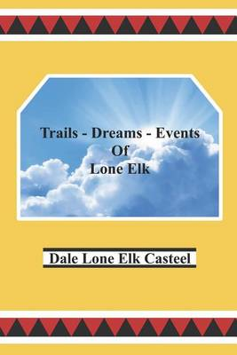 Trails Dreams Events of Lone Elk by Dale Lone Elk Casteel