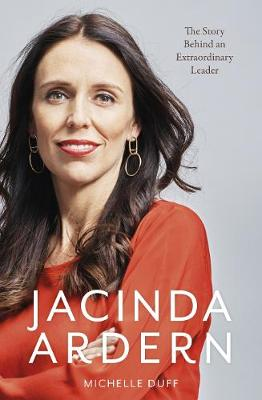 Jacinda Ardern: The Story Behind an Extraordinary Leader by Michelle Duff