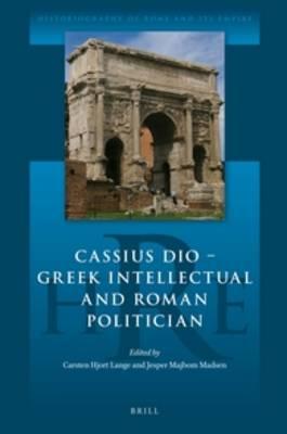 Cassius Dio: Greek Intellectual and Roman Politician by Jesper Majbom Madsen