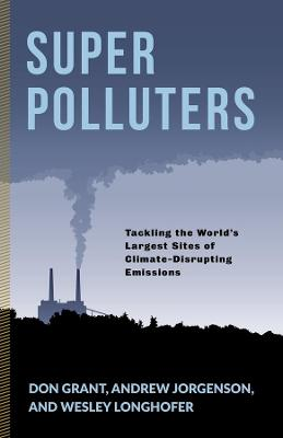 Super Polluters: Tackling the World's Largest Sites of Climate-Disrupting Emissions by Don Grant