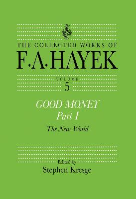 Good Money, Part I: Volume Five of the Collected Works of F.A. Hayek by Stephen Kresge