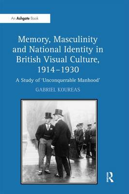 Memory, Masculinity and National Identity in British Visual Culture, 1914-1930 by Gabriel Koureas