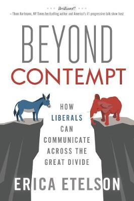Beyond Contempt: How Liberals Can Communicate Across the Great Divide by Erica Etelson