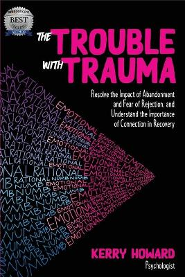 The Trouble with Trauma: Resolve the Impact of Abandonment and Fear of Rejection, and Understandthe Importance of Connection in Recovery by Kerry Howard