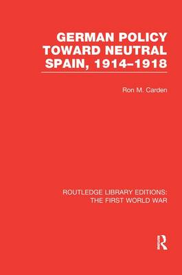 German Policy Toward Neutral Spain, 1914-1918 by Ron Carden