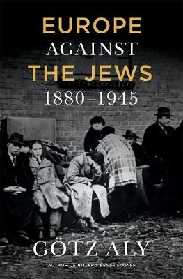 Europe Against the Jews, 1880-1945 by Goetz Aly