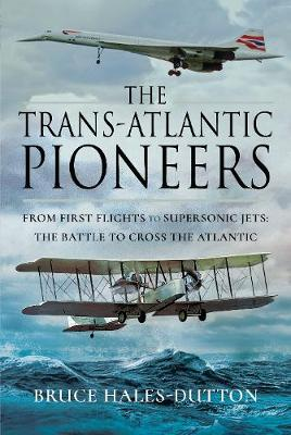 The Trans-Atlantic Pioneers: From First Flights to Supersonic Jets - The Battle to Cross the Atlantic by Hales-Dutton, Bruce