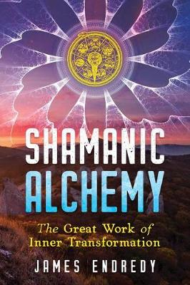 Shamanic Alchemy: The Great Work of Inner Transformation by James Endredy
