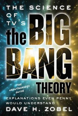 The Science Of Tv's The Big Bang Theory by David H. Zobel