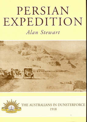 Persian Expedition: The Australians in Dunsterforce, 1918 by Alan Stewart