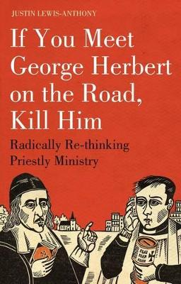 If You Meet George Herbert on the Road, Kill Him by Justin Lewis-Anthony