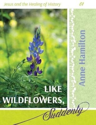 Like Wildflowers, Suddenly: Jesus and the Healing of History 01 by Anne Hamilton