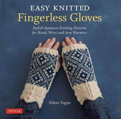 Easy Knitted Fingerless Gloves: Stylish Japanese Knitting Patterns for Hand, Wrist and Arm Warmers by Nihon Vogue