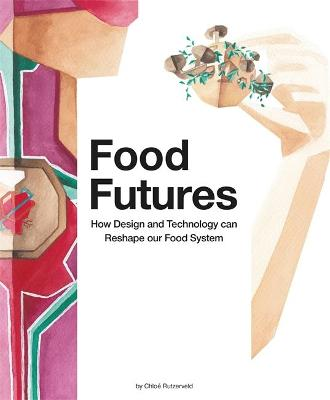 Food Futures: How Design and Technology can Reshape our Food System by Chloe Rutzerveld