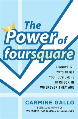 The Power of foursquare:  7 Innovative Ways to Get Your Customers to Check In Wherever They Are by Carmine Gallo
