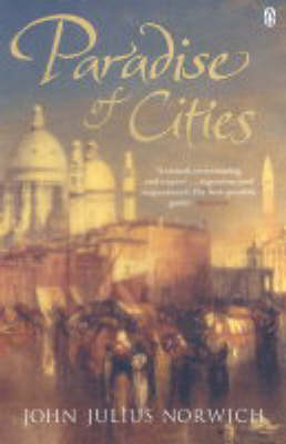 Paradise of Cities: Venice and Its Nineteenth-Century Visitors by John Julius Norwich