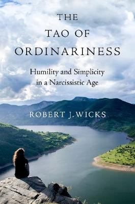The Tao of Ordinariness: Humility and Simplicity in a Narcissistic Age by Robert J. Wicks