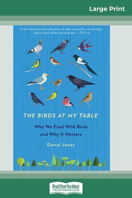 The Birds at my Table: Why We Feed Wild Birds and Why It Matters (16pt Large Print Edition) by Darryl Jones