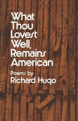 What Thou Lovest Well, Remains American by Richard Hugo