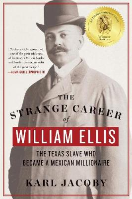 The Strange Career of William Ellis: The Texas Slave Who Became a Mexican Millionaire by Karl Jacoby