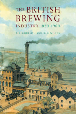 British Brewing Industry, 1830-1980 by T. R. Gourvish