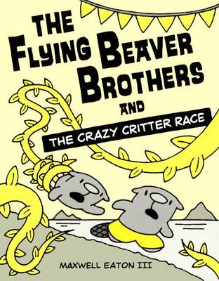 The Flying Beaver Brothers and the Crazy Critter Race by Maxwell Eaton