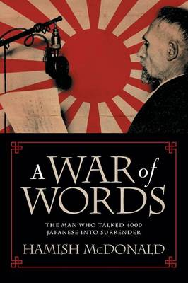 War Of Words: The Man Who Talked 4000 Japanese Into Surrender by Hamish McDonald