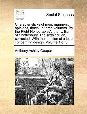 Characteristicks of Men, Manners, Opinions, Times. in Three Volumes. by the Right Honourable Anthony, Earl of Shaftesbury. the Sixth Edition, Corrected. with the Addition of a Letter Concerning Design. Volume 1 of 3 by Earl Anthony Ashley Cooper, III