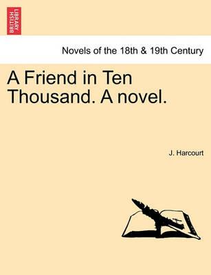 A Friend in Ten Thousand. a Novel. by J Harcourt