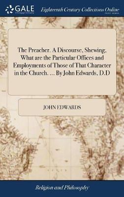 The Preacher. a Discourse, Shewing, What Are the Particular Offices and Employments of Those of That Character in the Church. ... by John Edwards, D.D by John Edwards