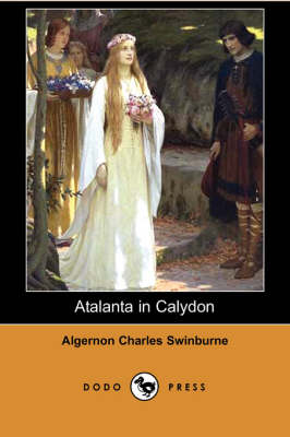 Atalanta in Calydon (Dodo Press) by Algernon Charles Swinburne
