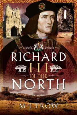 Richard III in the North by M J Trow
