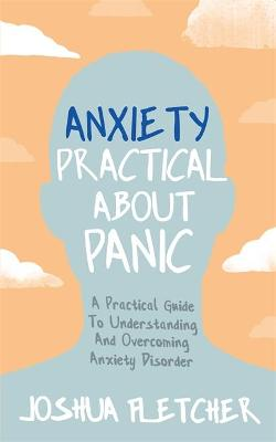 Anxiety: Practical About Panic: A Practical Guide to Understanding and Overcoming Anxiety Disorder by Joshua Fletcher