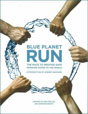 Blue Planet Run: The Race to Provide Safe Drinking Water to the World by Rick Smolan