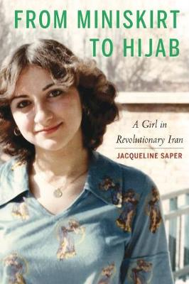 From Miniskirt to Hijab: A Girl in Revolutionary Iran by Jacqueline Saper