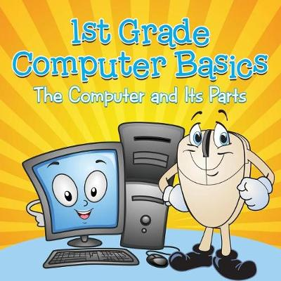 1st Grade Computer Basics: The Computer and Its Parts by Baby Professor