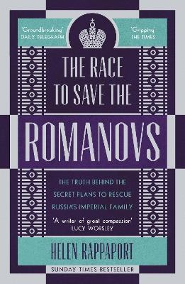 The Race to Save the Romanovs: The Truth Behind the Secret Plans to Rescue Russia's Imperial Family by Helen Rappaport